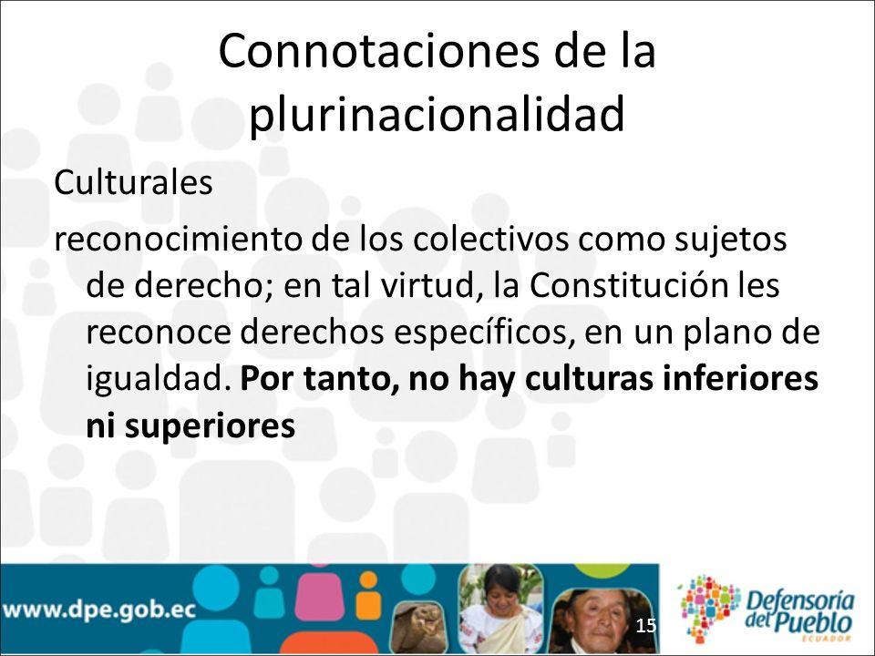 15 Connotaciones de la plurinacionalidad Culturales reconocimiento de los colectivos como sujetos de derecho; en tal virtud, la Constitución les reconoce derechos específicos, en un plano de igualdad.