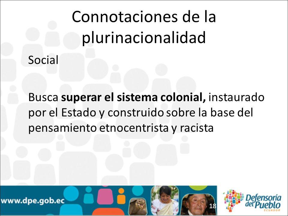 18 Social Busca superar el sistema colonial, instaurado por el Estado y construido sobre la base del pensamiento etnocentrista y racista Connotaciones