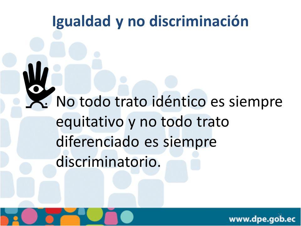 21 No todo trato idéntico es siempre equitativo y no todo trato diferenciado es siempre discriminatorio. Igualdad y no discriminación