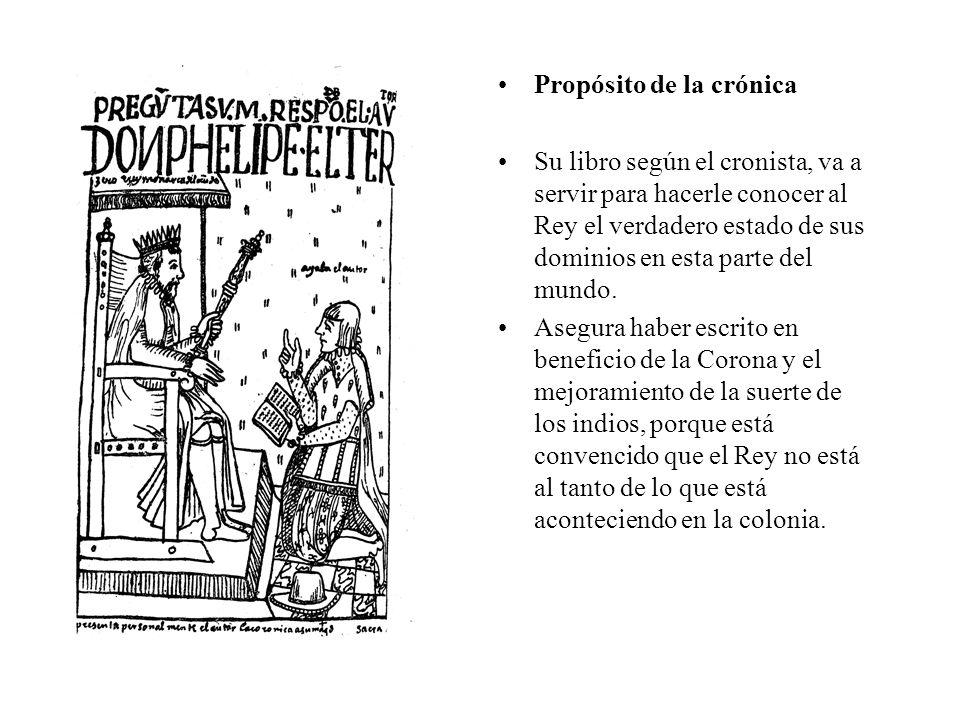 Propósito de la crónica Su libro según el cronista, va a servir para hacerle conocer al Rey el verdadero estado de sus dominios en esta parte del mundo.