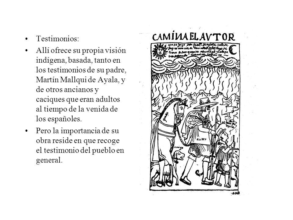Testimonios: Allí ofrece su propia visión indígena, basada, tanto en los testimonios de su padre, Martín Mallqui de Ayala, y de otros ancianos y caciques que eran adultos al tiempo de la venida de los españoles.