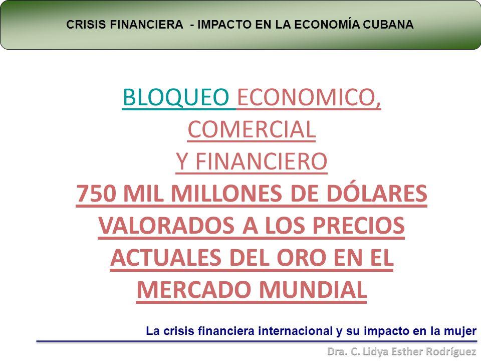 BLOQUEO BLOQUEO ECONOMICO, COMERCIAL Y FINANCIERO 750 MIL MILLONES DE DÓLARES VALORADOS A LOS PRECIOS ACTUALES DEL ORO EN EL MERCADO MUNDIAL CRISIS FINANCIERA - IMPACTO EN LA ECONOMÍA CUBANA