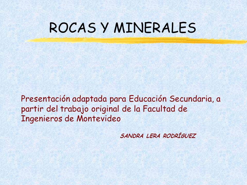 ROCAS Y MINERALES Presentación adaptada para Educación Secundaria, a partir del trabajo original de la Facultad de Ingenieros de Montevideo SANDRA LERA RODRÍGUEZ