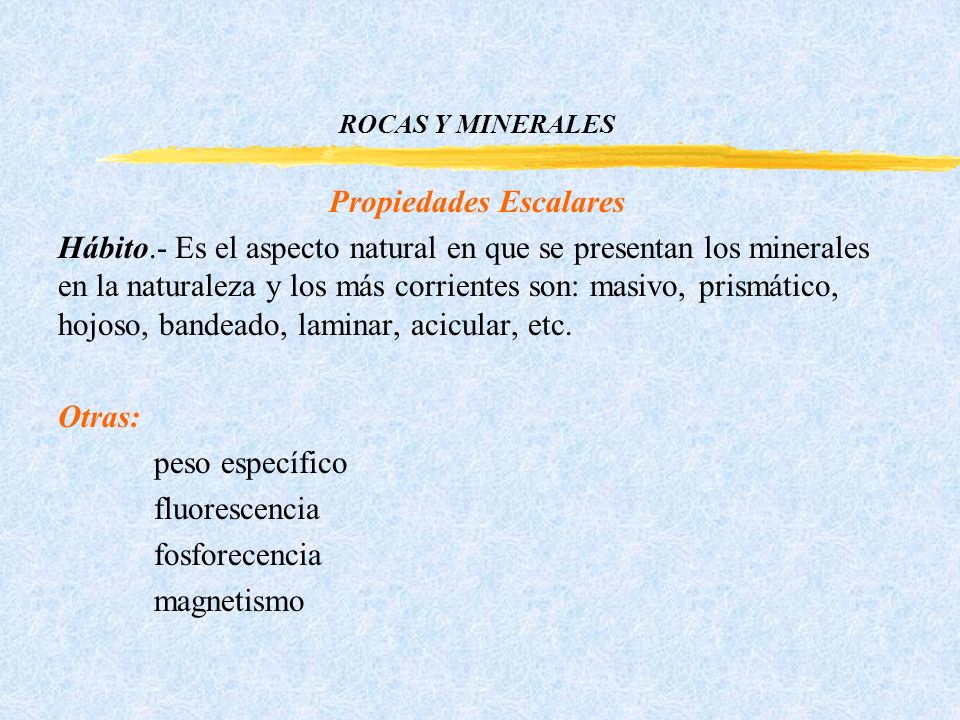ROCAS Y MINERALES Propiedades Escalares Hábito.- Es el aspecto natural en que se presentan los minerales en la naturaleza y los más corrientes son: masivo, prismático, hojoso, bandeado, laminar, acicular, etc.