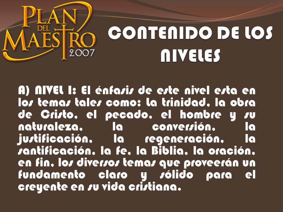 A) NIVEL I: El énfasis de este nivel esta en los temas tales como: La trinidad, la obra de Cristo, el pecado, el hombre y su naturaleza, la conversión