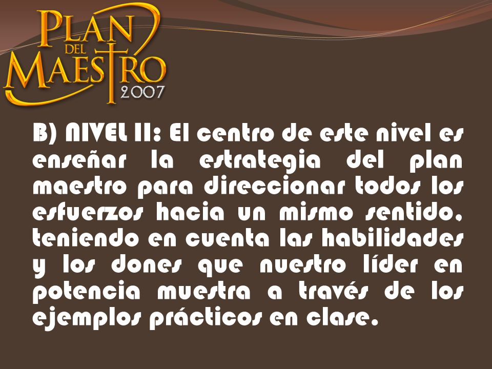 B) NIVEL II: El centro de este nivel es enseñar la estrategia del plan maestro para direccionar todos los esfuerzos hacia un mismo sentido, teniendo e