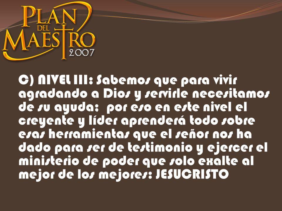 C) NIVEL III: Sabemos que para vivir agradando a Dios y servirle necesitamos de su ayuda; por eso en este nivel el creyente y líder aprenderá todo sob