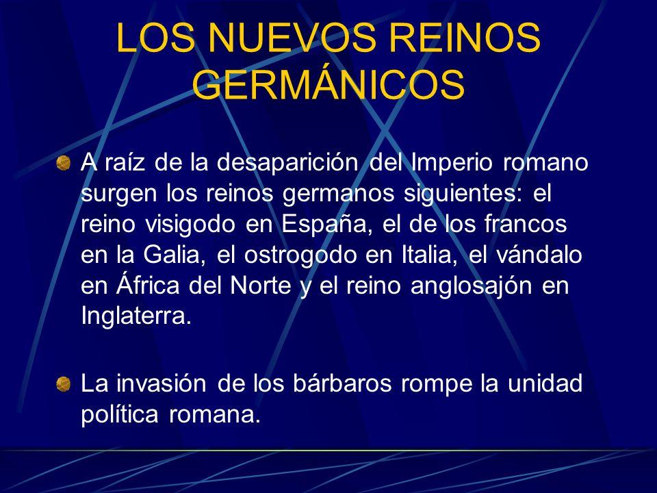 LOS NUEVOS REINOS GERMÁNICOS A raíz de la desaparición del Imperio romano surgen los reinos germanos siguientes: el reino visigodo en España, el de lo