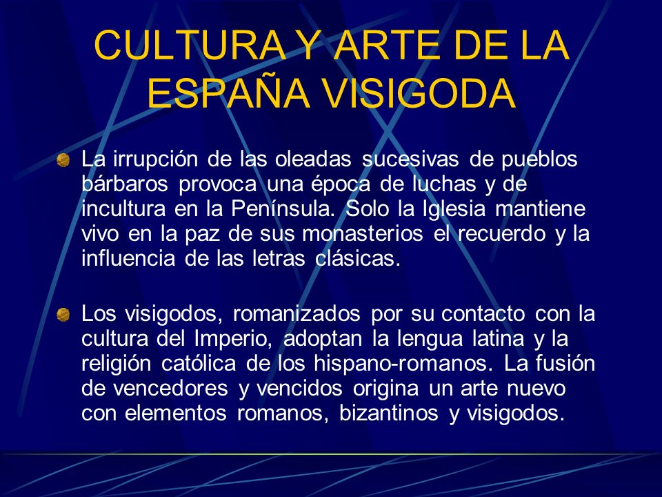 CULTURA Y ARTE DE LA ESPAÑA VISIGODA La irrupción de las oleadas sucesivas de pueblos bárbaros provoca una época de luchas y de incultura en la Peníns