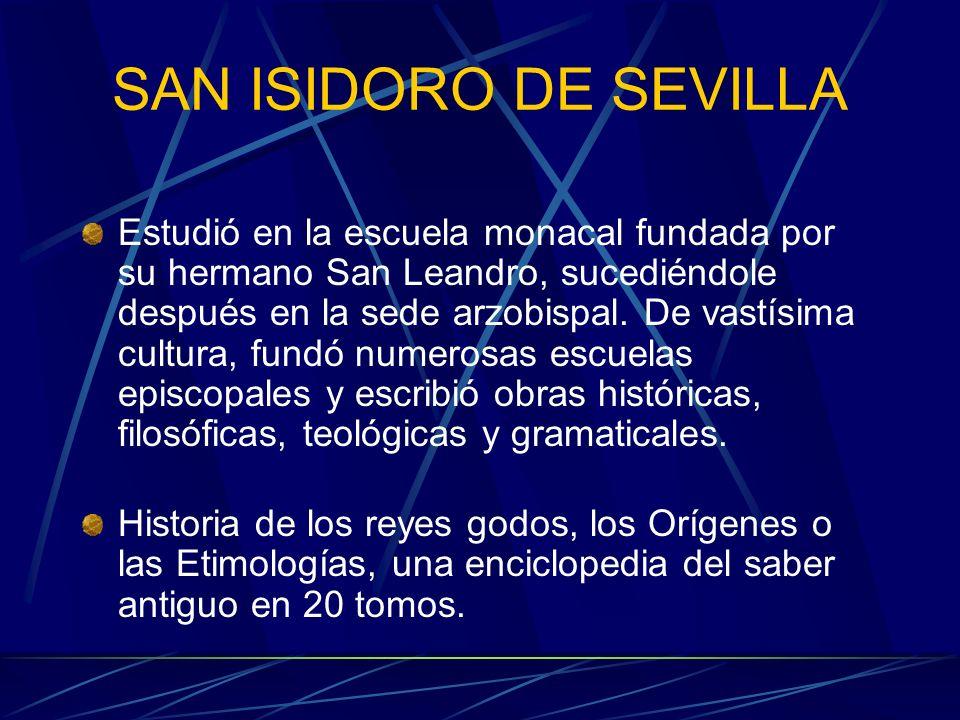 SAN ISIDORO DE SEVILLA Estudió en la escuela monacal fundada por su hermano San Leandro, sucediéndole después en la sede arzobispal. De vastísima cult