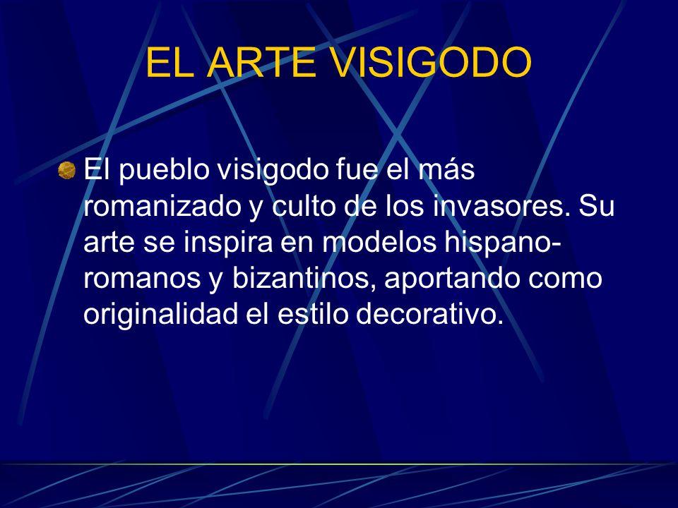 EL ARTE VISIGODO El pueblo visigodo fue el más romanizado y culto de los invasores. Su arte se inspira en modelos hispano- romanos y bizantinos, aport
