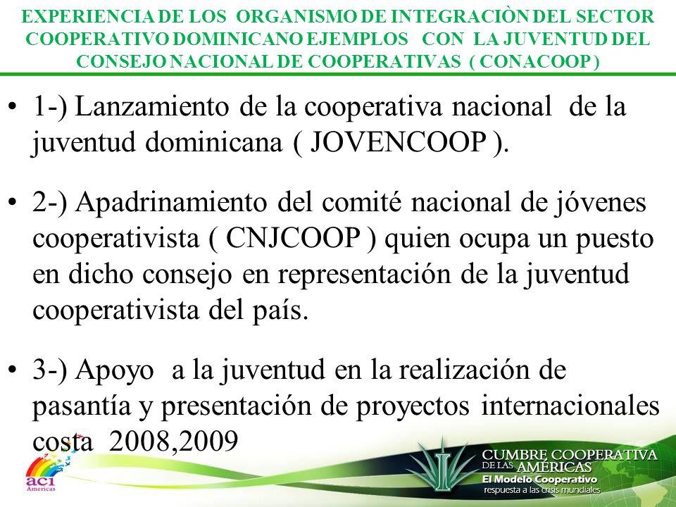 EXPERIENCIA DE LOS ORGANISMO DE INTEGRACIÒN DEL SECTOR COOPERATIVO DOMINICANO EJEMPLOS CON LA JUVENTUD DEL CONSEJO NACIONAL DE COOPERATIVAS ( CONACOOP ) 1-) Lanzamiento de la cooperativa nacional de la juventud dominicana ( JOVENCOOP ).