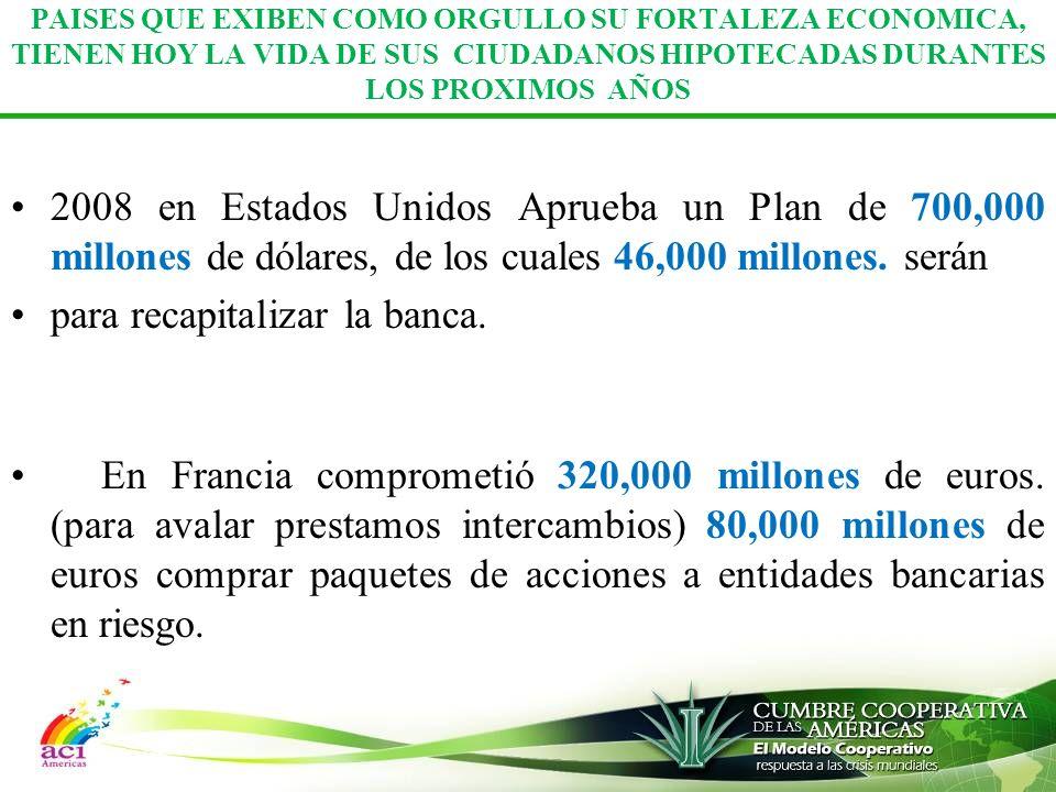 PAISES QUE EXIBEN COMO ORGULLO SU FORTALEZA ECONOMICA, TIENEN HOY LA VIDA DE SUS CIUDADANOS HIPOTECADAS DURANTES LOS PROXIMOS AÑOS 2008 en Estados Unidos Aprueba un Plan de 700,000 millones de dólares, de los cuales 46,000 millones.