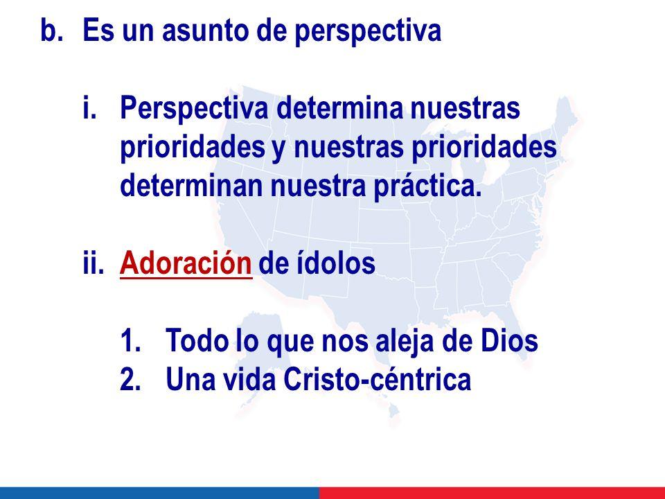 b. Es un asunto de perspectiva i.Perspectiva determina nuestras prioridades y nuestras prioridades determinan nuestra práctica. ii.Adoración de ídolos