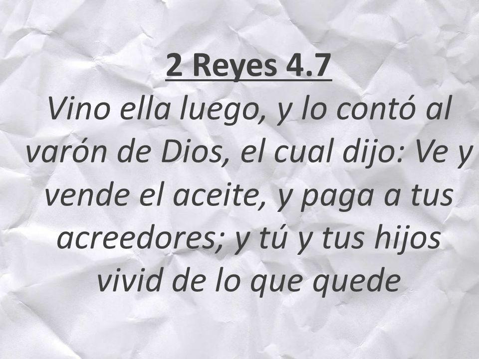 2 Reyes 4.7 Vino ella luego, y lo contó al varón de Dios, el cual dijo: Ve y vende el aceite, y paga a tus acreedores; y tú y tus hijos vivid de lo que quede