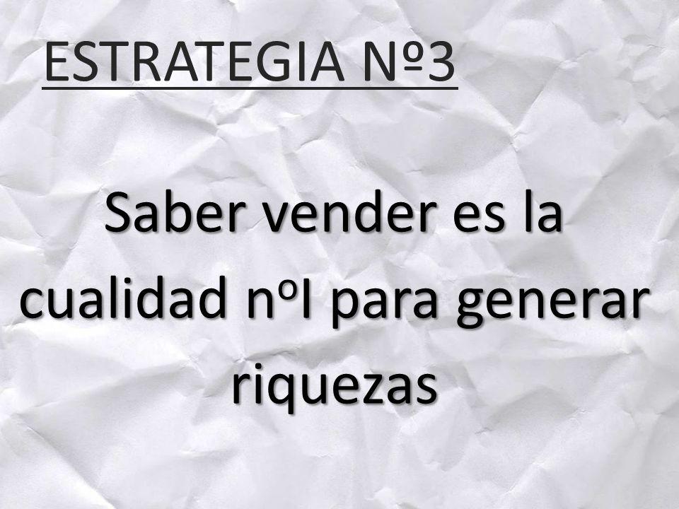 ESTRATEGIA Nº3 Saber vender es la cualidad n o I para generar riquezas
