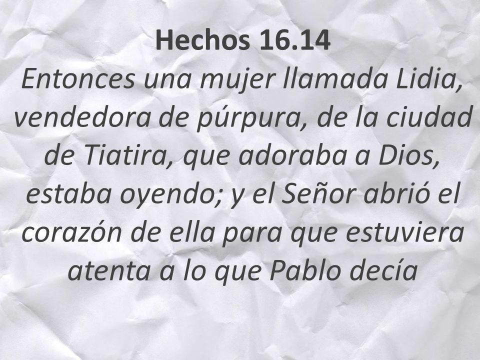 Hechos 16.14 Entonces una mujer llamada Lidia, vendedora de púrpura, de la ciudad de Tiatira, que adoraba a Dios, estaba oyendo; y el Señor abrió el c