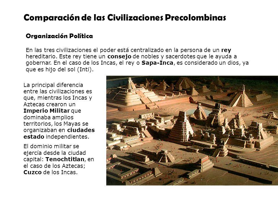 Comparación de las Civilizaciones Precolombinas Organización Política En las tres civilizaciones el poder está centralizado en la persona de un rey he