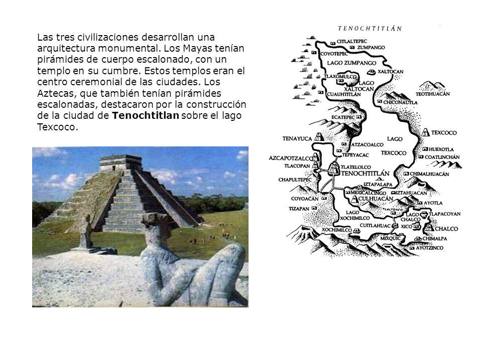 Las tres civilizaciones desarrollan una arquitectura monumental. Los Mayas tenían pirámides de cuerpo escalonado, con un templo en su cumbre. Estos te