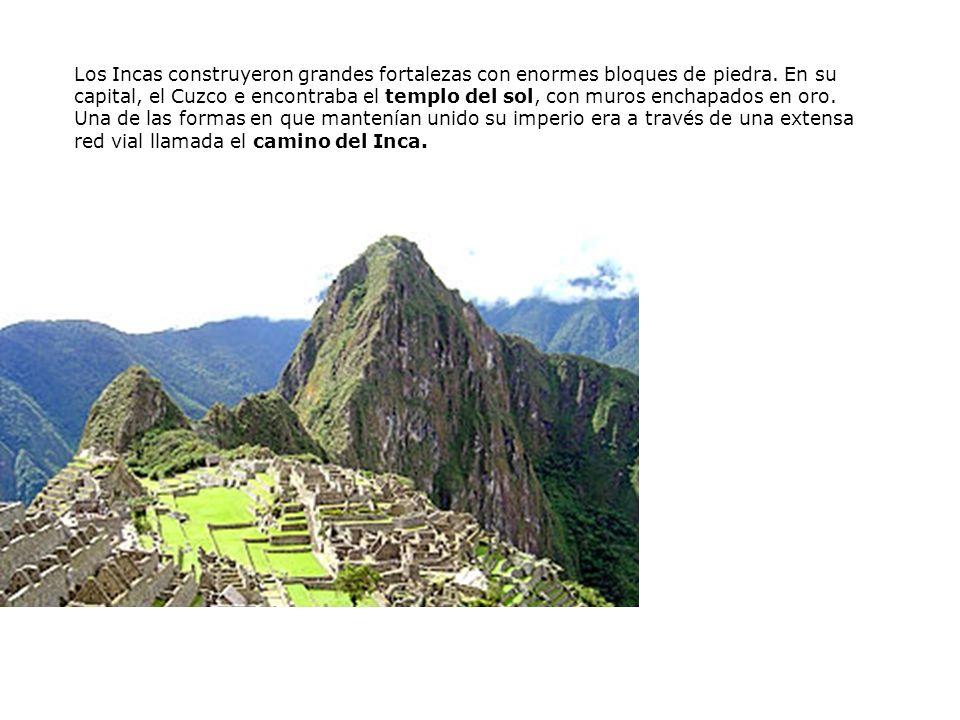 Los Incas construyeron grandes fortalezas con enormes bloques de piedra. En su capital, el Cuzco e encontraba el templo del sol, con muros enchapados