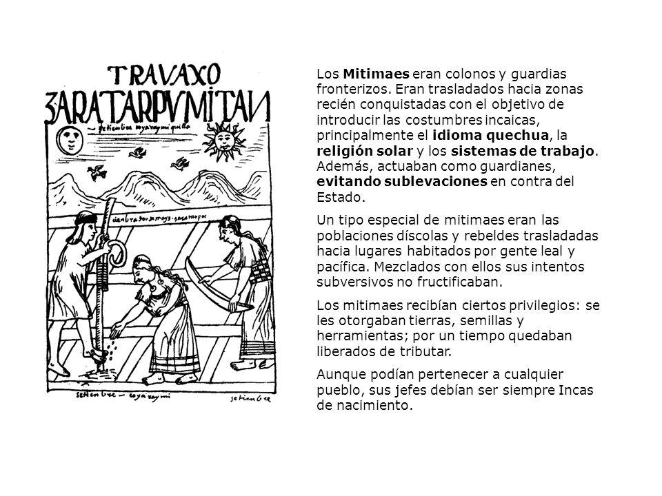 Los Mitimaes eran colonos y guardias fronterizos. Eran trasladados hacia zonas recién conquistadas con el objetivo de introducir las costumbres incaic