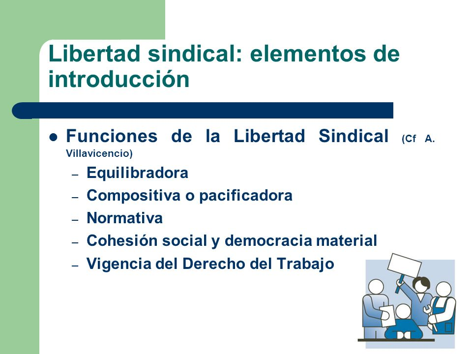 Libertad sindical: elementos de introducción Funciones de la Libertad Sindical (Cf A. Villavicencio) – Equilibradora – Compositiva o pacificadora – No