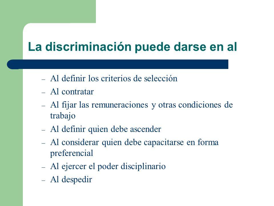 La discriminación puede darse en al – Al definir los criterios de selección – Al contratar – Al fijar las remuneraciones y otras condiciones de trabaj