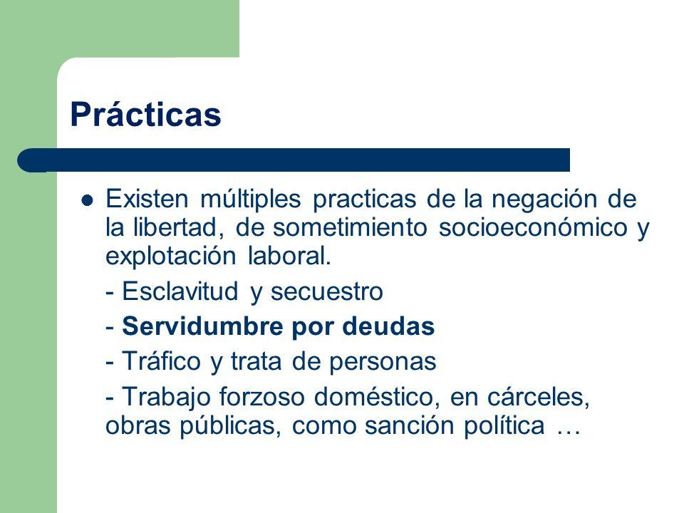 Prácticas Existen múltiples practicas de la negación de la libertad, de sometimiento socioeconómico y explotación laboral. - Esclavitud y secuestro -