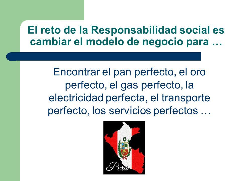 El reto de la Responsabilidad social es cambiar el modelo de negocio para … Encontrar el pan perfecto, el oro perfecto, el gas perfecto, la electricid