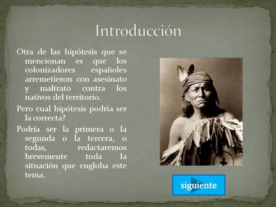 Otra de las hipótesis que se mencionan es que los colonizadores españoles arremetieron con asesinato y maltrato contra los nativos del territorio. Per