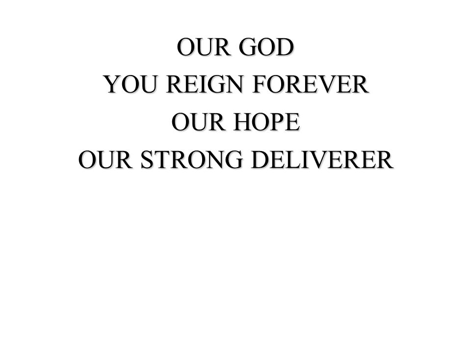 OUR GOD YOU REIGN FOREVER OUR HOPE OUR STRONG DELIVERER