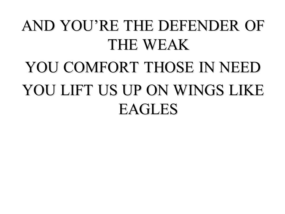 AND YOURE THE DEFENDER OF THE WEAK YOU COMFORT THOSE IN NEED YOU LIFT US UP ON WINGS LIKE EAGLES