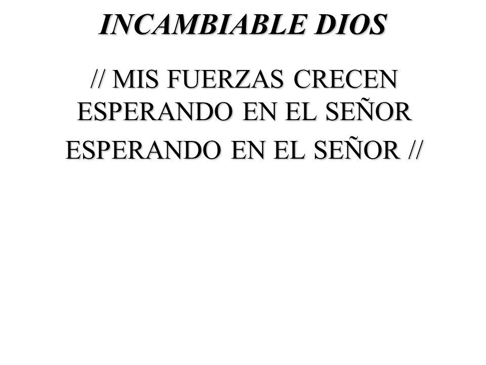 INCAMBIABLE DIOS // MIS FUERZAS CRECEN ESPERANDO EN EL SEÑOR ESPERANDO EN EL SEÑOR //