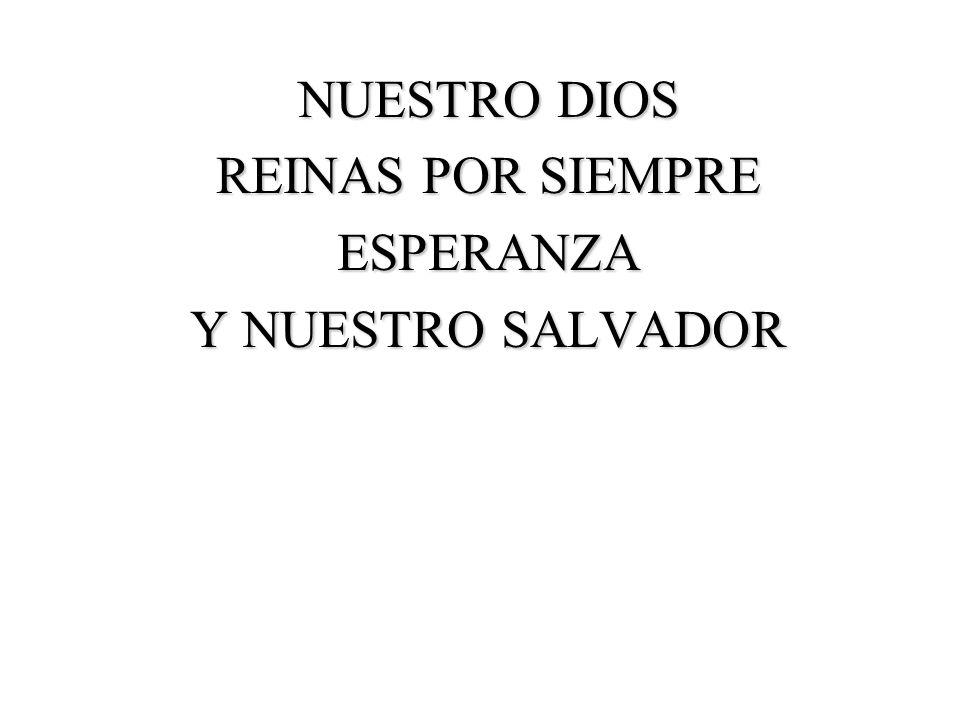 NUESTRO DIOS REINAS POR SIEMPRE ESPERANZA Y NUESTRO SALVADOR