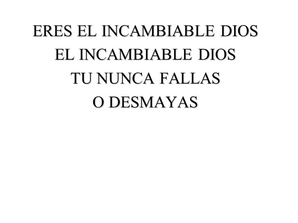 ERES EL INCAMBIABLE DIOS EL INCAMBIABLE DIOS TU NUNCA FALLAS O DESMAYAS