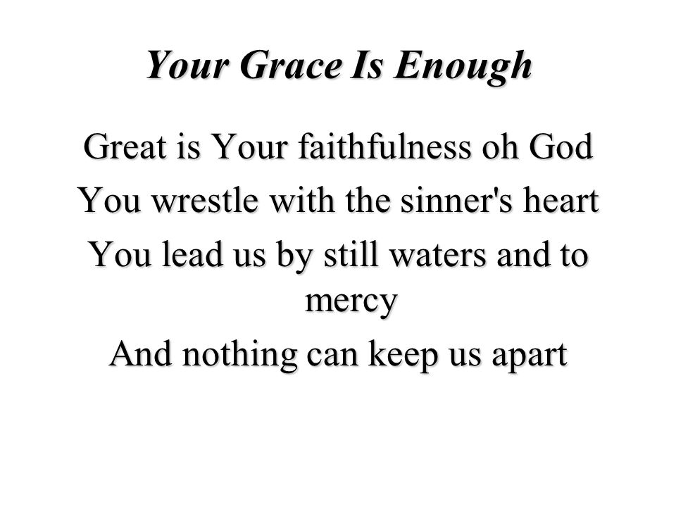 Your Grace Is Enough Great is Your faithfulness oh God You wrestle with the sinner s heart You lead us by still waters and to mercy And nothing can keep us apart