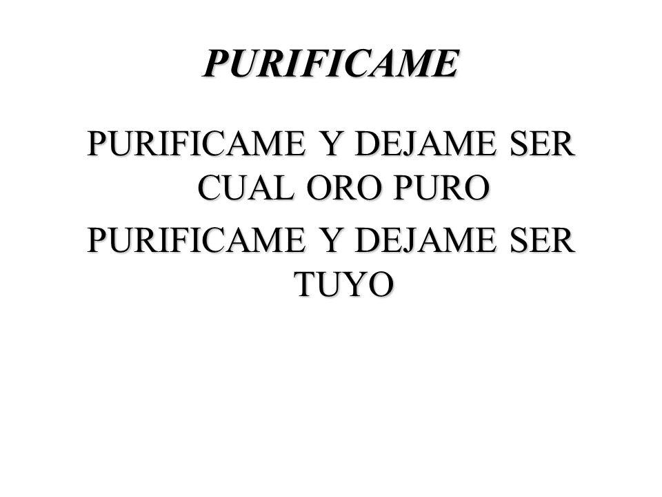 PURIFICAME PURIFICAME Y DEJAME SER CUAL ORO PURO PURIFICAME Y DEJAME SER TUYO