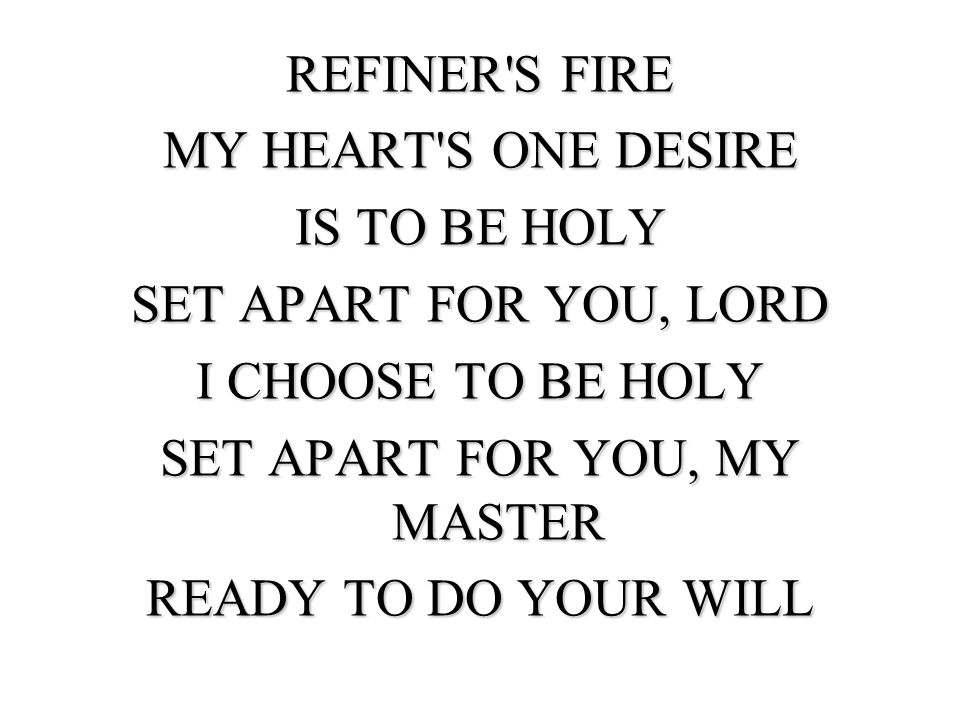 REFINER S FIRE MY HEART S ONE DESIRE IS TO BE HOLY SET APART FOR YOU, LORD I CHOOSE TO BE HOLY SET APART FOR YOU, MY MASTER READY TO DO YOUR WILL