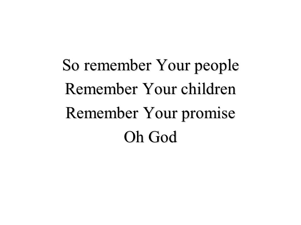 So remember Your people Remember Your children Remember Your promise Oh God