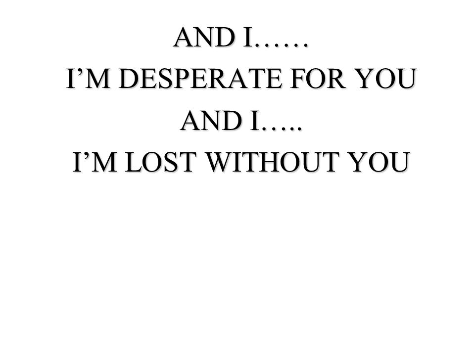 AND I…… IM DESPERATE FOR YOU AND I….. IM LOST WITHOUT YOU