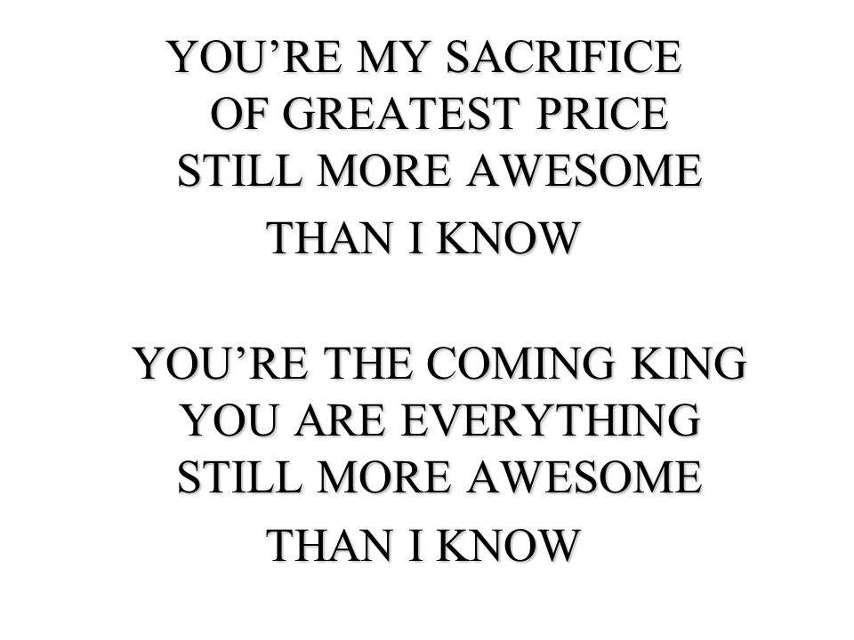 YOURE MY SACRIFICE OF GREATEST PRICE STILL MORE AWESOME THAN I KNOW YOURE THE COMING KING YOU ARE EVERYTHING STILL MORE AWESOME YOURE THE COMING KING YOU ARE EVERYTHING STILL MORE AWESOME THAN I KNOW
