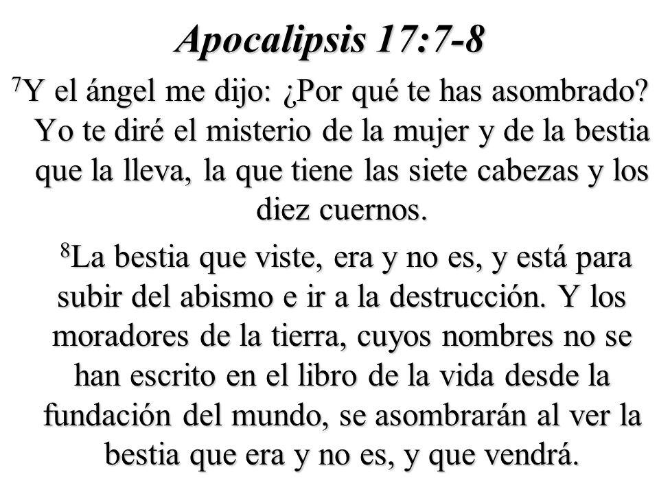 Apocalipsis 17:7-8 7 Y el ángel me dijo: ¿Por qué te has asombrado? Yo te diré el misterio de la mujer y de la bestia que la lleva, la que tiene las s