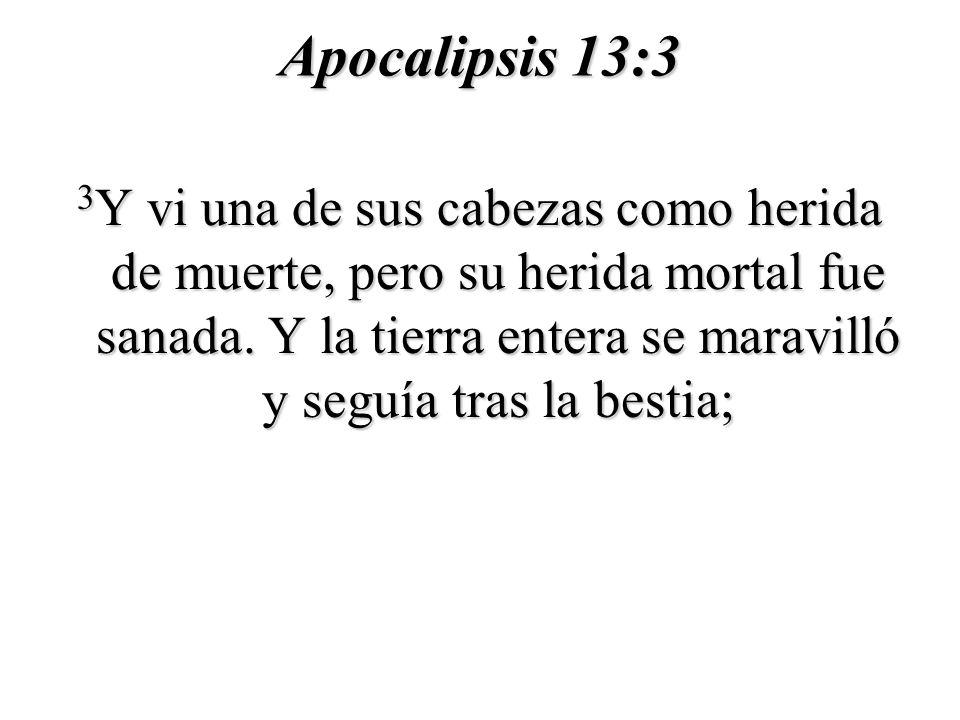 Apocalipsis 13:3 3 Y vi una de sus cabezas como herida de muerte, pero su herida mortal fue sanada. Y la tierra entera se maravilló y seguía tras la b