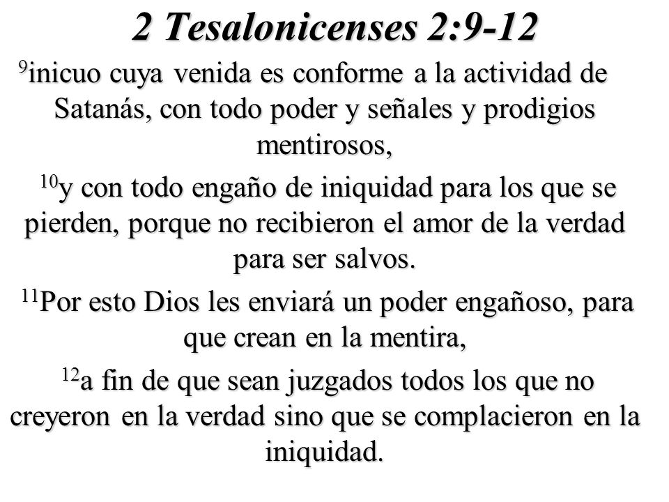 2 Tesalonicenses 2:9-12 9 inicuo cuya venida es conforme a la actividad de Satanás, con todo poder y señales y prodigios mentirosos, 10 y con todo eng
