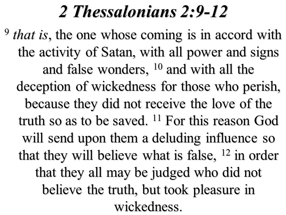2 Thessalonians 2:9-12 9 that is, the one whose coming is in accord with the activity of Satan, with all power and signs and false wonders, 10 and with all the deception of wickedness for those who perish, because they did not receive the love of the truth so as to be saved.