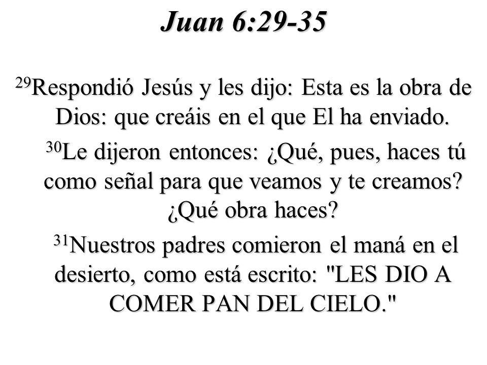 Juan 6:29-35 29 Respondió Jesús y les dijo: Esta es la obra de Dios: que creáis en el que El ha enviado. 30 Le dijeron entonces: ¿Qué, pues, haces tú