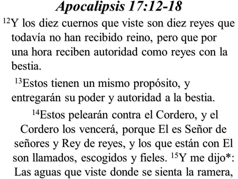 Apocalipsis 17:12-18 12 Y los diez cuernos que viste son diez reyes que todavía no han recibido reino, pero que por una hora reciben autoridad como reyes con la bestia.