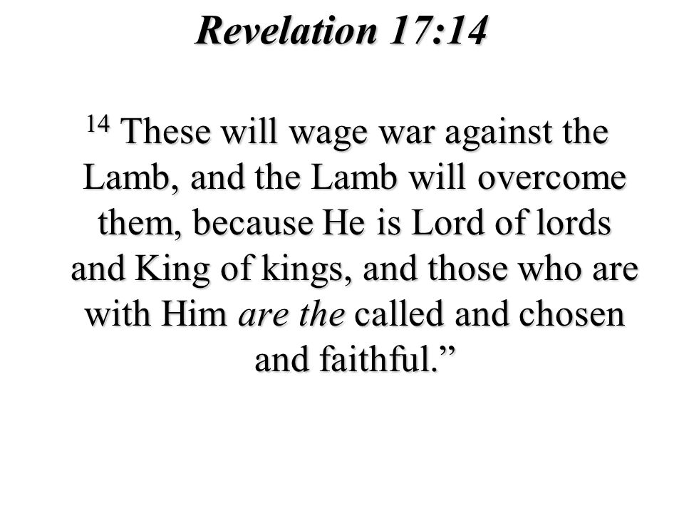 Revelation 17:14 14 These will wage war against the Lamb, and the Lamb will overcome them, because He is Lord of lords and King of kings, and those who are with Him are the called and chosen and faithful.