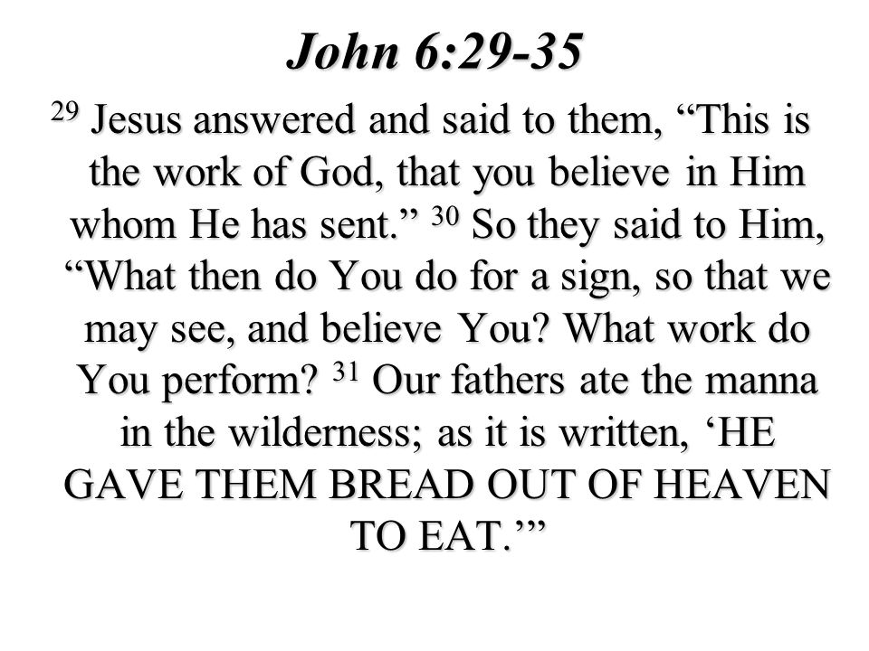 John 6:29-35 29 Jesus answered and said to them, This is the work of God, that you believe in Him whom He has sent.