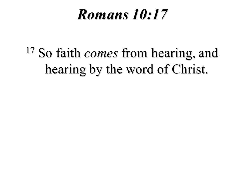 Romans 10:17 17 So faith comes from hearing, and hearing by the word of Christ.